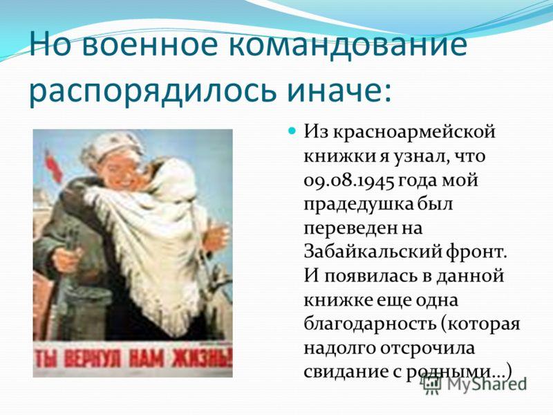 Но военное командование распорядилось иначе: Из красноармейской книжки я узнал, что 09.08.1945 года мой прадедушка был переведен на Забайкальский фронт. И появилась в данной книжке еще одна благодарность (которая надолго отсрочила свидание с родными…