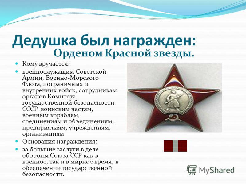 Дедушка был награжден: Орденом Красной звезды. Кому вручается: военнослужащим Советской Армии, Военно-Морского Флота, пограничных и внутренних войск, сотрудникам органов Комитета государственной безопасности СССР, воинским частям, военным кораблям, с