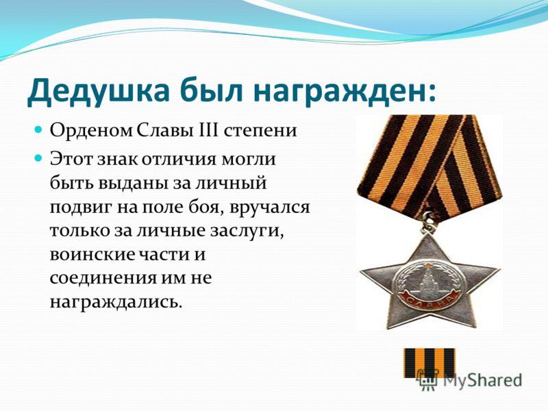 Дедушка был награжден: Орденом Славы III степени Этот знак отличия могли быть выданы за личный подвиг на поле боя, вручался только за личные заслуги, воинские части и соединения им не награждались.