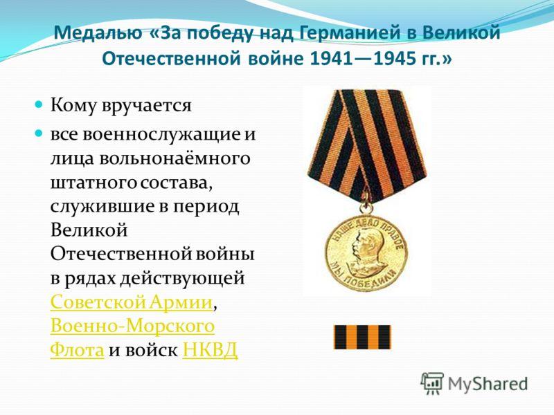 Медалью «За победу над Германией в Великой Отечественной войне 19411945 гг.» Кому вручается все военнослужащие и лица вольнонаёмного штатного состава, служившие в период Великой Отечественной войны в рядах действующей Советской Армии, Военно-Морского