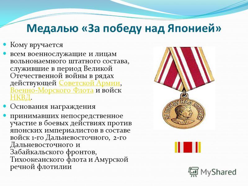 Медалью «За победу над Японией» Кому вручается всем военнослужащие и лицам вольнонаемного штатного состава, служившие в период Великой Отечественной войны в рядах действующей Советской Армии, Военно-Морского Флота и войск НКВД.Советской Армии Военно-