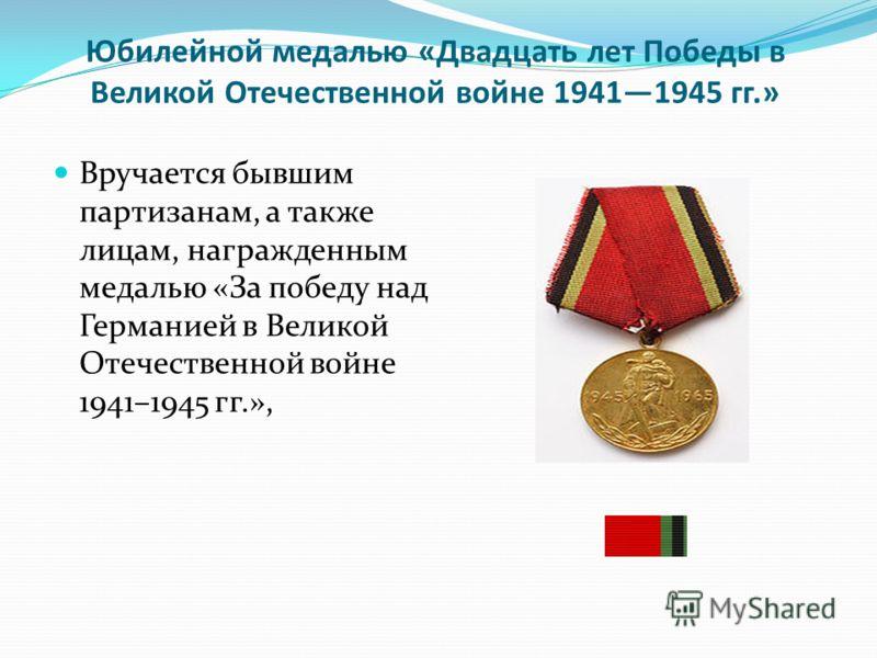 Юбилейной медалью «Двадцать лет Победы в Великой Отечественной войне 19411945 гг.» Вручается бывшим партизанам, а также лицам, награжденным медалью «За победу над Германией в Великой Отечественной войне 1941–1945 гг.»,
