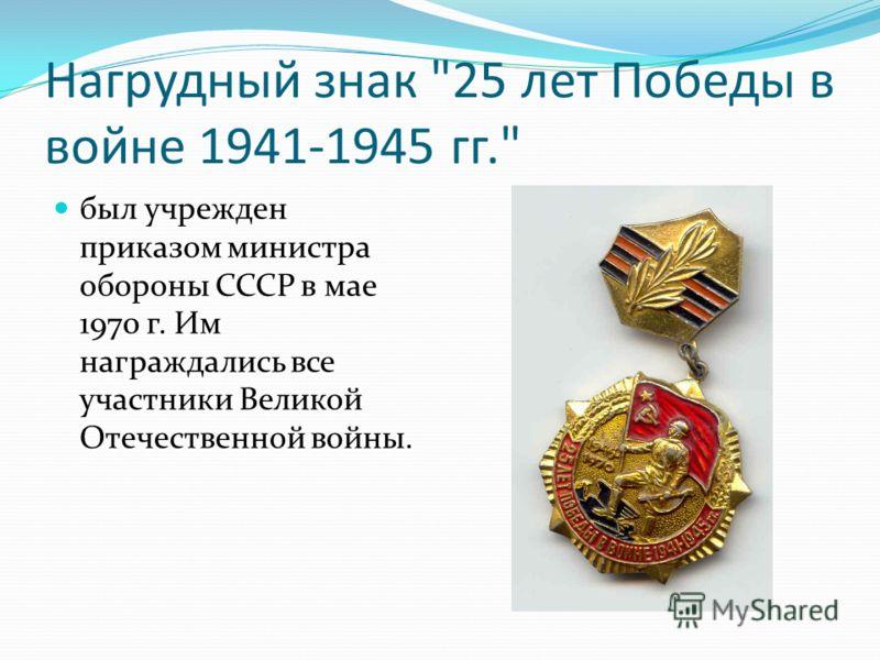 Нагрудный знак 25 лет Победы в войне 1941-1945 гг. был учрежден приказом министра обороны СССР в мае 1970 г. Им награждались все участники Великой Отечественной войны.