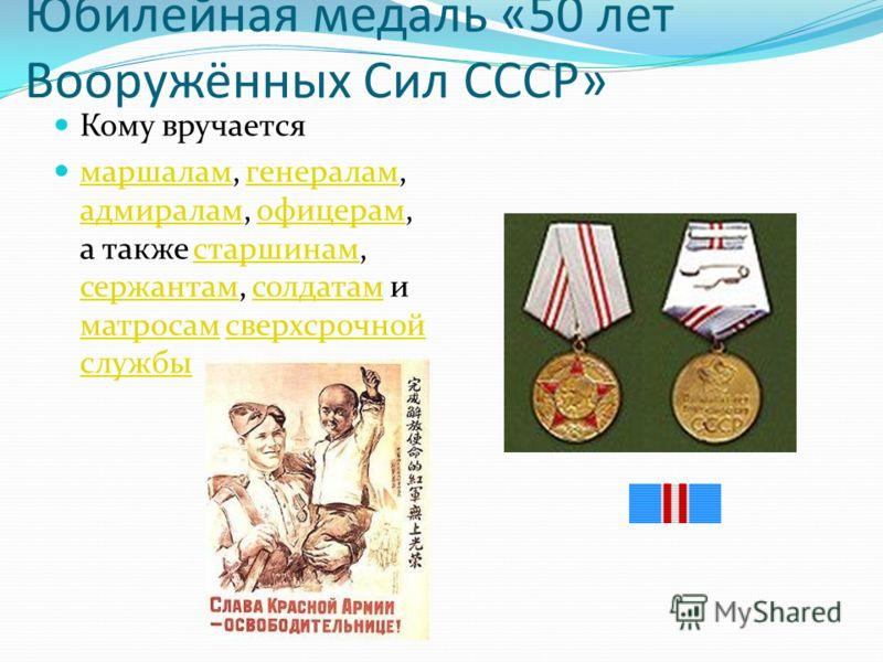 Юбилейная медаль «50 лет Вооружённых Сил СССР» Кому вручается маршалам, генералам, адмиралам, офицерам, а также старшинам, сержантам, солдатам и матросам сверхсрочной службы маршаламгенералам адмираламофицерамстаршинам сержантамсолдатам матросамсверх