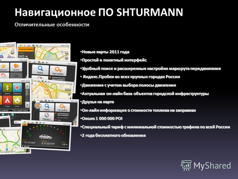 Навигационное ПО SHTURMANN Отличительные особенности Новые карты 2011 года Новые карты 2011 года Простой и понятный интерфейс Простой и понятный интерфейс Удобный поиск и расширенные настройки маршрута передвижения Удобный поиск и расширенные настрой
