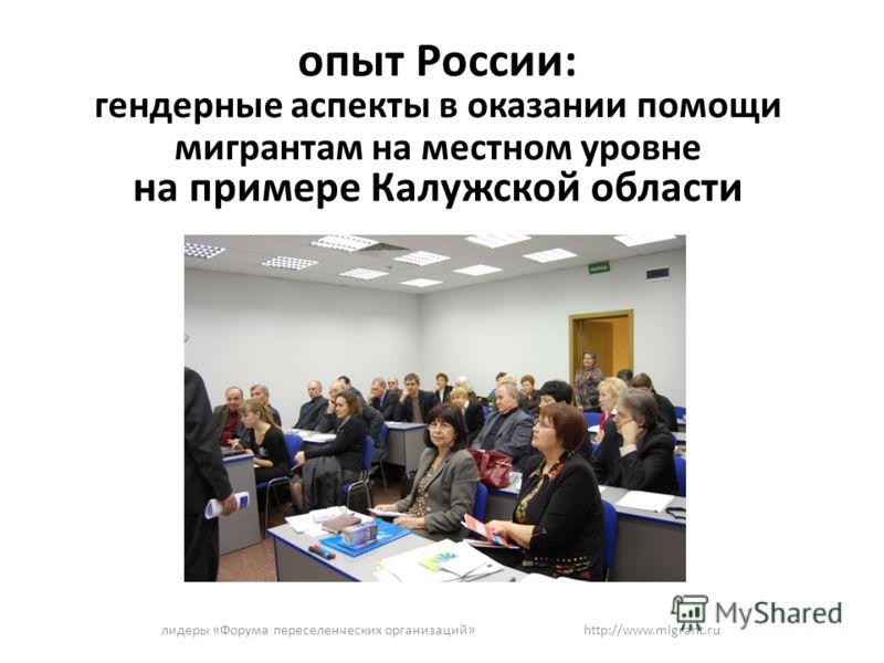 опыт России: гендерные аспекты в оказании помощи мигрантам на местном уровне на примере Калужской области лидеры «Форума переселенческих организаций» http://www.migrant.ru