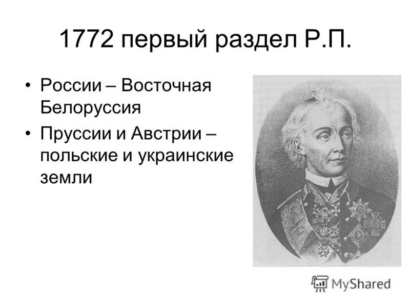 1772 первый раздел Р.П. России – Восточная Белоруссия Пруссии и Австрии – польские и украинские земли
