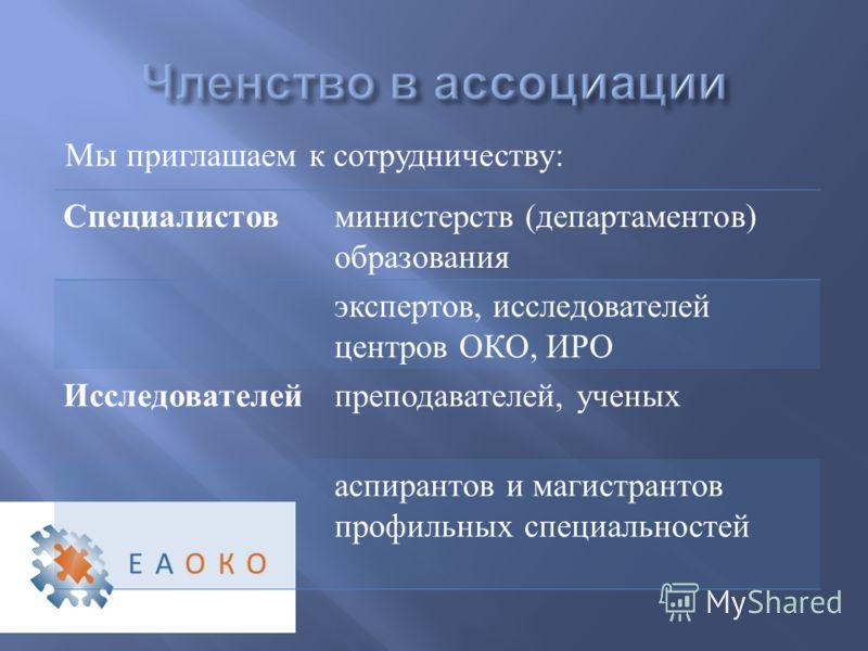 Мы приглашаем к сотрудничеству : Специалистов министерств ( департаментов ) образования экспертов, исследователей центров ОКО, ИРО Исследователей преподавателей, ученых аспирантов и магистрантов профильных специальностей