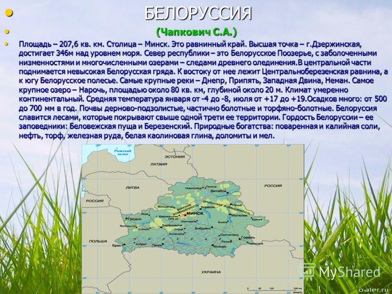 Б БЕЛОРУССИЯ ( (Чапкович С.А.) Площадь – 207,6 кв. км. Столица – Минск. Это равнинный край. Высшая точка – г.Дзержинская, достигает 346м над уровнем моря. Север республики – это Белорусское Поозерье, с заболоченными низменностями и многочисленными оз