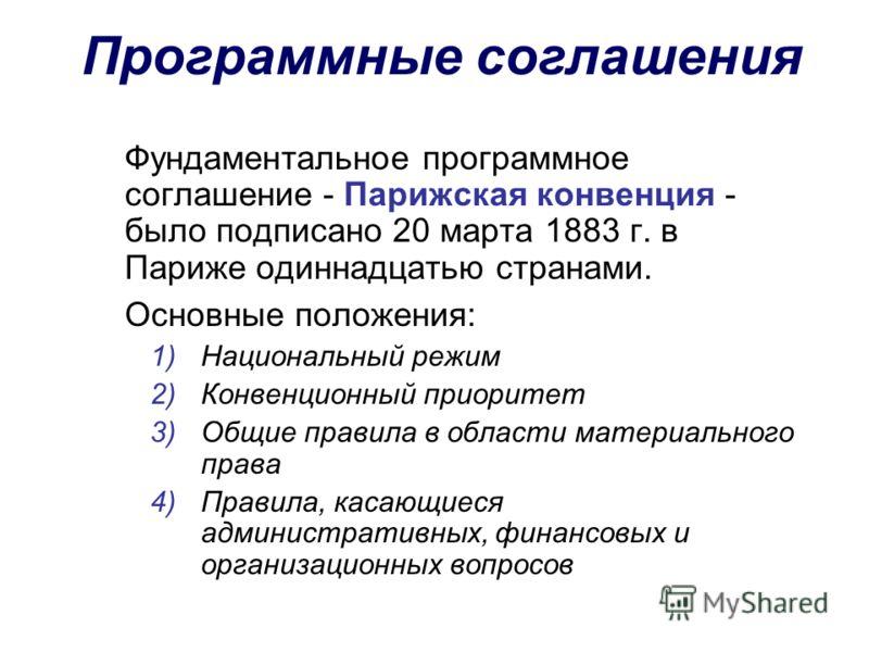 Программные соглашения Фундаментальное программное соглашение - Парижская конвенция - было подписано 20 марта 1883 г. в Париже одиннадцатью странами. Основные положения: 1)Национальный режим 2)Конвенционный приоритет 3)Общие правила в области материа