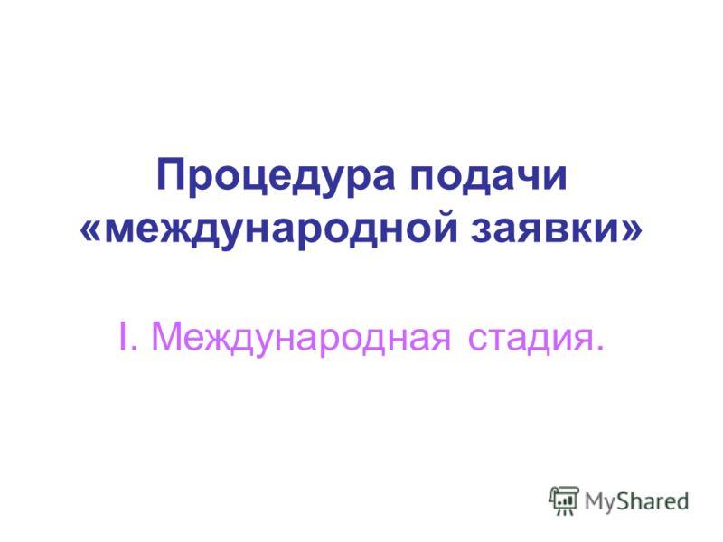 Процедура подачи «международной заявки» I. Международная стадия.