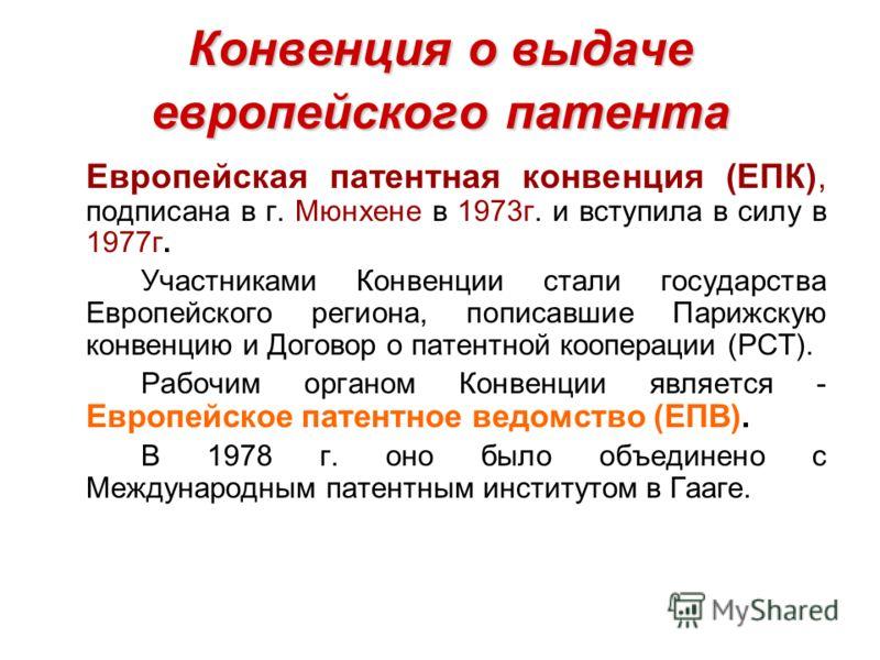 Конвенция о выдаче европейского патента Европейская патентная конвенция (ЕПК), подписана в г. Мюнхене в 1973г. и вступила в силу в 1977г. Участниками Конвенции стали государства Европейского региона, пописавшие Парижскую конвенцию и Договор о патентн