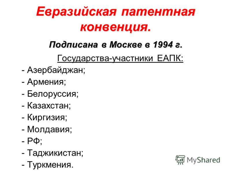 Евразийская патентная конвенция. Подписана в Москве в 1994 г. Государства-участники ЕАПК: - Азербайджан; - Армения; - Белоруссия; - Казахстан; - Киргизия; - Молдавия; - РФ; - Таджикистан; - Туркмения.