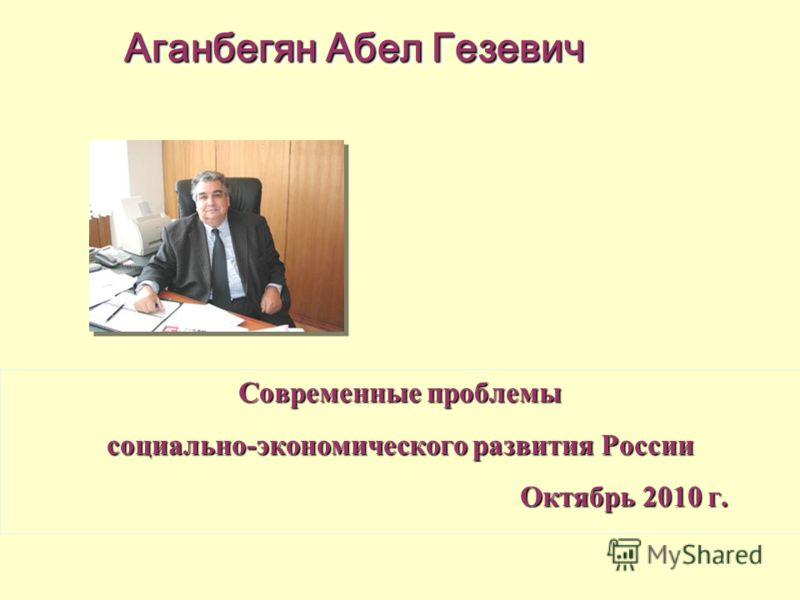 Современные проблемы социально-экономического развития России Октябрь 2010 г. Октябрь 2010 г. Аганбегян Абел Гезевич