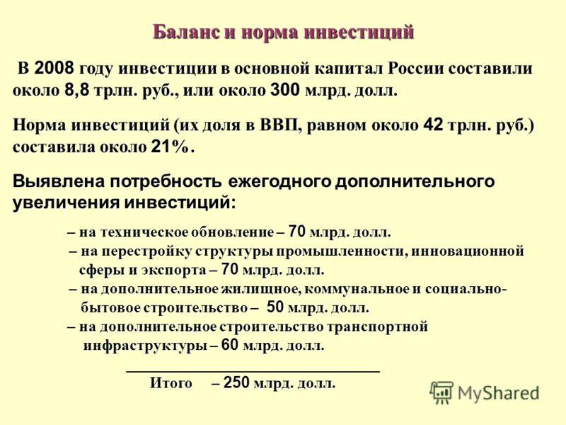 Баланс и норма инвестиций В 2008 году инвестиции в основной капитал России составили около 8,8 трлн. руб., или около 300 млрд. долл. Норма инвестиций (их доля в ВВП, равном около 42 трлн. руб.) составила около 21 %. Выявлена потребность ежегодного до