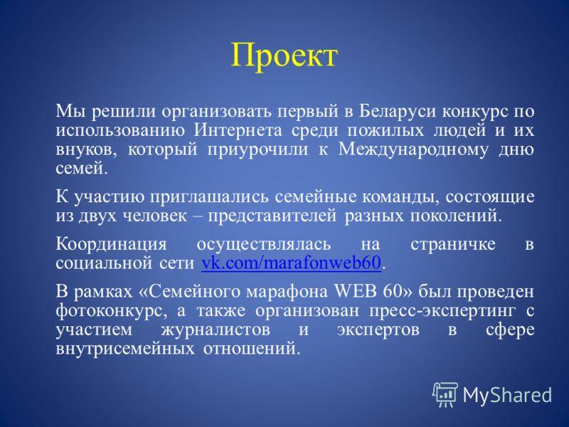 Проект Мы решили организовать первый в Беларуси конкурс по использованию Интернета среди пожилых людей и их внуков, который приурочили к Международному дню семей. К участию приглашались семейные команды, состоящие из двух человек – представителей раз