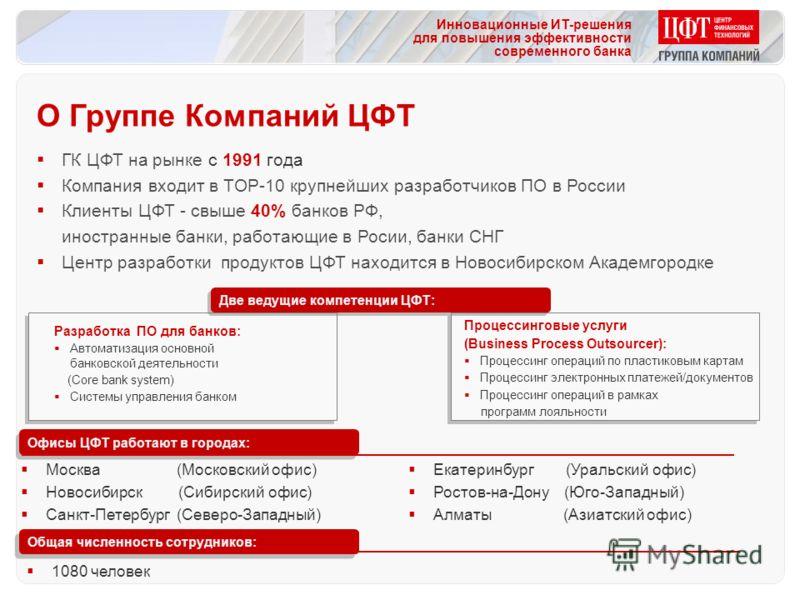 Инновационные ИТ-решения для повышения эффективности современного банка ГК ЦФТ на рынке с 1991 года Компания входит в TOP-10 крупнейших разработчиков ПО в России Клиенты ЦФТ - свыше 40% банков РФ, иностранные банки, работающие в Росии, банки СНГ Цент