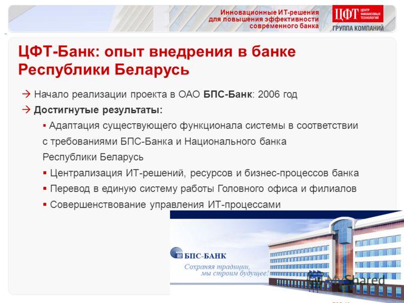 Инновационные ИТ-решения для повышения эффективности современного банка Начало реализации проекта в ОАО БПС-Банк: 2006 год Достигнутые результаты: Адаптация существующего функционала системы в соответствии с требованиями БПС-Банка и Национального бан