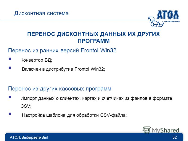 АТОЛ. Выбираете Вы!32 Дисконтная система ПЕРЕНОС ДИСКОНТНЫХ ДАННЫХ ИХ ДРУГИХ ПРОГРАММ Перенос из ранних версий Frontol Win32 Конвертор БД; Включен в дистрибутив Frontol Win32; Перенос из других кассовых программ Импорт данных о клиентах, картах и сче