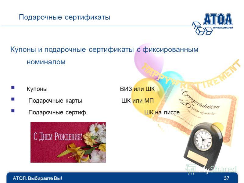 АТОЛ. Выбираете Вы!37 Подарочные сертификаты Купоны и подарочные сертификаты с фиксированным номиналом Купоны ВИЗ или ШК Подарочные карты ШК или МП Подарочные сертиф. ШК на листе