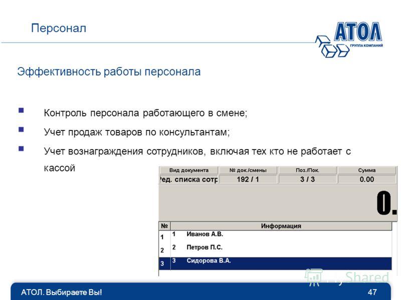АТОЛ. Выбираете Вы!47 Персонал Эффективность работы персонала Контроль персонала работающего в смене; Учет продаж товаров по консультантам; Учет вознаграждения сотрудников, включая тех кто не работает с кассой