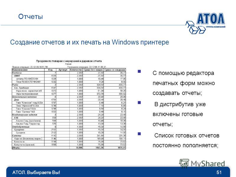 АТОЛ. Выбираете Вы!51 Отчеты Создание отчетов и их печать на Windows принтере С помощью редактора печатных форм можно создавать отчеты; В дистрибутив уже включены готовые отчеты; Список готовых отчетов постоянно пополняется;