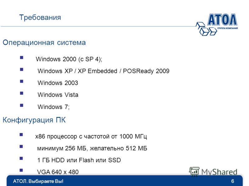Windows 2000 (с SP 4); Windows XP / XP Embedded / POSReady 2009 Windows 2003 Windows Vista Windows 7; Операционная система Требования 6АТОЛ. Выбираете Вы! Конфигурация ПК x86 процессор с частотой от 1000 МГц минимум 256 МБ, желательно 512 МБ 1 ГБ HDD
