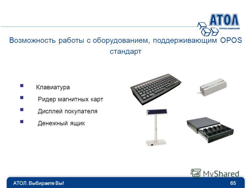 Возможность работы с оборудованием, поддерживающим OPOS стандарт 65АТОЛ. Выбираете Вы! Клавиатура Ридер магнитных карт Дисплей покупателя Денежный ящик