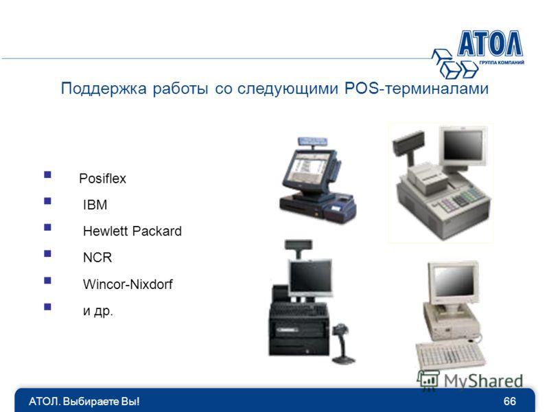 Поддержка работы со следующими POS-терминалами 66АТОЛ. Выбираете Вы! Posiflex IBM Hewlett Packard NCR Wincor-Nixdorf и др.