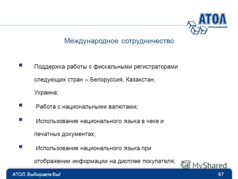 Поддержка работы с фискальными регистраторами следующих стран – Белоруссия, Казахстан, Украина; Работа с национальными валютами; Использование национального языка в чеке и печатных документах; Использование национального языка при отображении информа