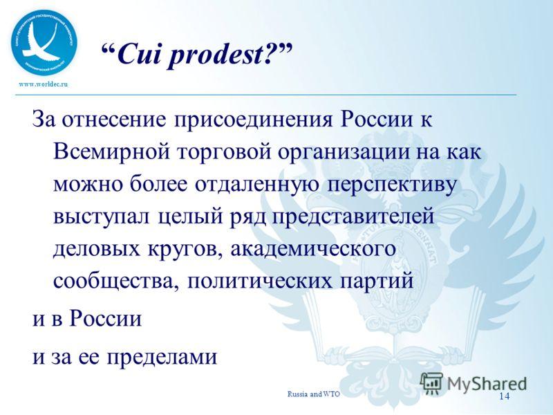 www.worldec.ru 14 Cui prodest? За отнесение присоединения России к Всемирной торговой организации на как можно более отдаленную перспективу выступал целый ряд представителей деловых кругов, академического сообщества, политических партий и в России и