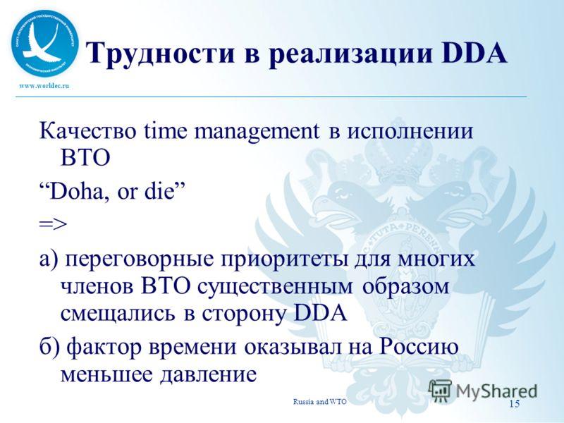 www.worldec.ru 15 Трудности в реализации DDA Качество time management в исполнении ВТО Doha, or die => а) переговорные приоритеты для многих членов ВТО существенным образом смещались в сторону DDA б) фактор времени оказывал на Россию меньшее давление