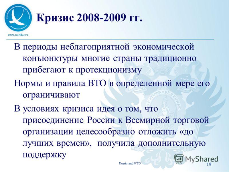 www.worldec.ru 18 Кризис 2008-2009 гг. В периоды неблагоприятной экономической конъюнктуры многие страны традиционно прибегают к протекционизму Нормы и правила ВТО в определенной мере его ограничивают В условиях кризиса идея о том, что присоединение