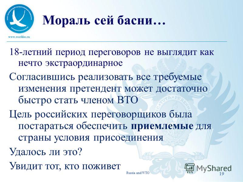 www.worldec.ru 19 Мораль сей басни… 18-летний период переговоров не выглядит как нечто экстраординарное Согласившись реализовать все требуемые изменения претендент может достаточно быстро стать членом ВТО Цель российских переговорщиков была постарать