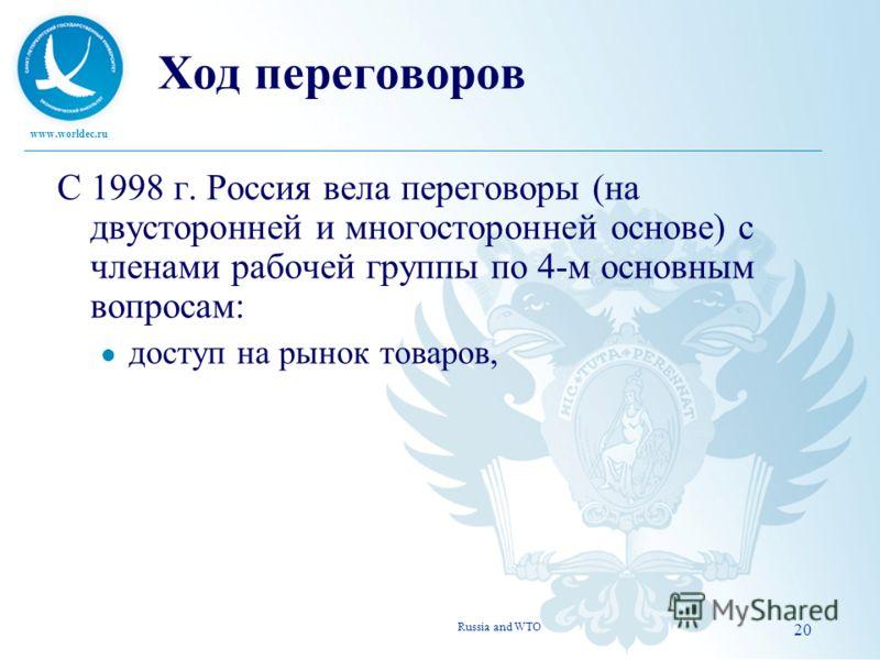 www.worldec.ru 20 Ход переговоров С 1998 г. Россия вела переговоры (на двусторонней и многосторонней основе) с членами рабочей группы по 4-м основным вопросам: l доступ на рынок товаров, Russia and WTO