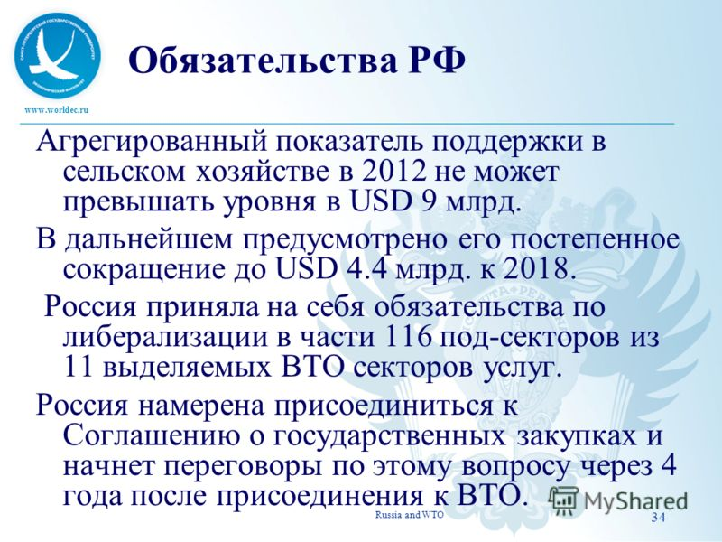 www.worldec.ru Обязательства РФ Агрегированный показатель поддержки в сельском хозяйстве в 2012 не может превышать уровня в USD 9 млрд. В дальнейшем предусмотрено его постепенное сокращение до USD 4.4 млрд. к 2018. Россия приняла на себя обязательств