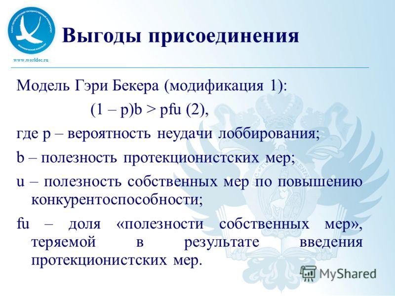 www.worldec.ru Выгоды присоединения Модель Гэри Бекера (модификация 1): (1 – р)b > pfu (2), где p – вероятность неудачи лоббирования; b – полезность протекционистских мер; u – полезность собственных мер по повышению конкурентоспособности; fu – доля «