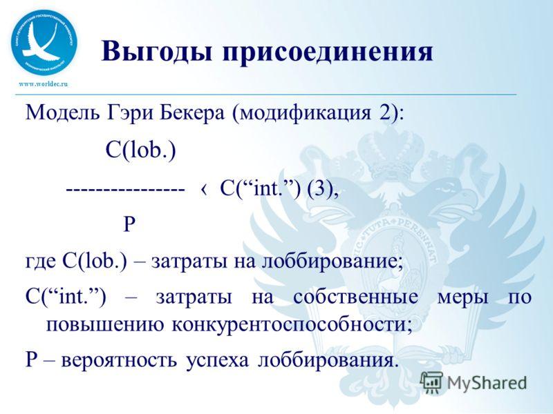 www.worldec.ru Выгоды присоединения Модель Гэри Бекера (модификация 2): C(lob.) ---------------- C(int.) (3), P где C(lob.) – затраты на лоббирование; C(int.) – затраты на собственные меры по повышению конкурентоспособности; P – вероятность успеха ло