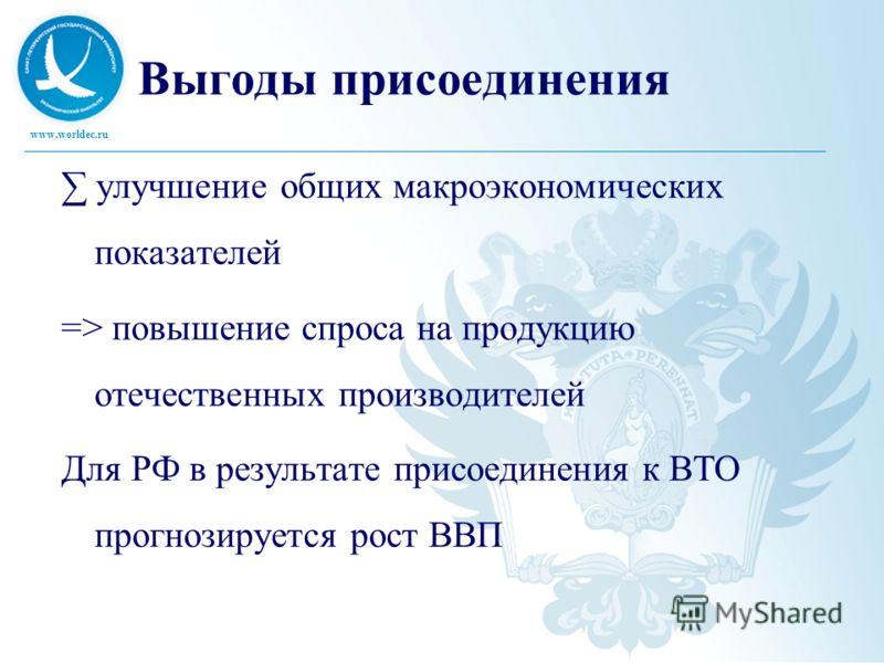 www.worldec.ru Выгоды присоединения улучшение общих макроэкономических показателей => повышение спроса на продукцию отечественных производителей Для РФ в результате присоединения к ВТО прогнозируется рост ВВП