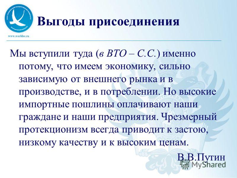 www.worldec.ru Выгоды присоединения Мы вступили туда (в ВТО – С.С.) именно потому, что имеем экономику, сильно зависимую от внешнего рынка и в производстве, и в потреблении. Но высокие импортные пошлины оплачивают наши граждане и наши предприятия. Чр