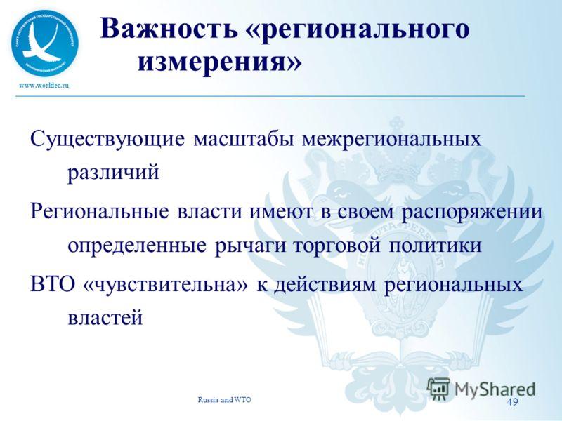 www.worldec.ru 49 Важность «регионального измерения» Существующие масштабы межрегиональных различий Региональные власти имеют в своем распоряжении определенные рычаги торговой политики ВТО «чувствительна» к действиям региональных властей Russia and W