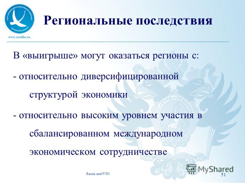 www.worldec.ru 51 Региональные последствия В «выигрыше» могут оказаться регионы с: - относительно диверсифицированной структурой экономики - относительно высоким уровнем участия в сбалансированном международном экономическом сотрудничестве Russia and