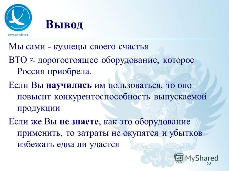 www.worldec.ru 53 Вывод Мы сами - кузнецы своего счастья ВТО дорогостоящее оборудование, которое Россия приобрела. Если Вы научились им пользоваться, то оно повысит конкурентоспособность выпускаемой продукции Если же Вы не знаете, как это оборудовани