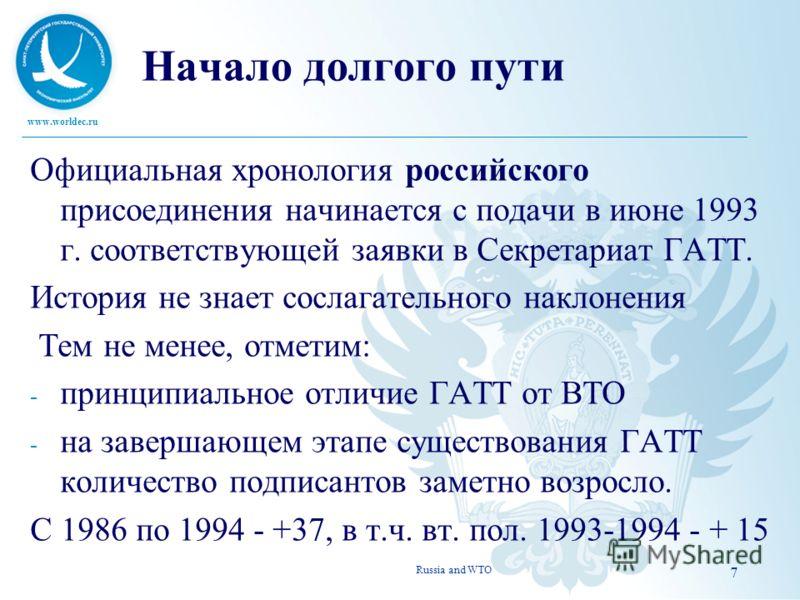 7 Начало долгого пути Официальная хронология российского присоединения начинается с подачи в июне 1993 г. соответствующей заявки в Секретариат ГАТТ. История не знает сослагательного наклонения Тем не менее, отметим: - принципиальное отличие ГАТТ от В