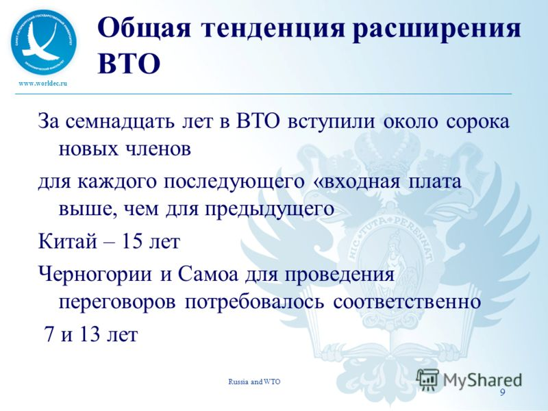 www.worldec.ru 9 Общая тенденция расширения ВТО За семнадцать лет в ВТО вступили около сорока новых членов для каждого последующего «входная плата выше, чем для предыдущего Китай – 15 лет Черногории и Самоа для проведения переговоров потребовалось со