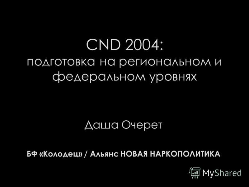 CND 2004: подготовка на региональном и федеральном уровнях Даша Очерет БФ «Колодец» / Альянс НОВАЯ НАРКОПОЛИТИКА