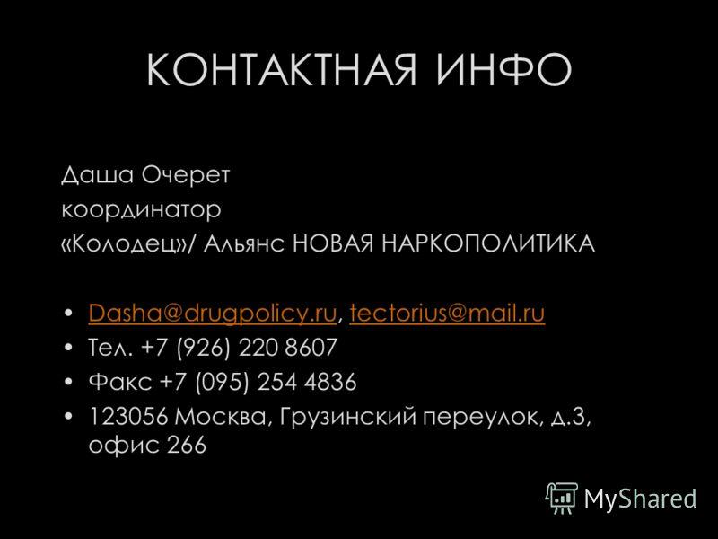 КОНТАКТНАЯ ИНФО Даша Очерет координатор «Колодец»/ Альянс НОВАЯ НАРКОПОЛИТИКА Dasha@drugpolicy.ru, tectorius@mail.ruDasha@drugpolicy.rutectorius@mail.ru Тел. +7 (926) 220 8607 Факс +7 (095) 254 4836 123056 Москва, Грузинский переулок, д.3, офис 266