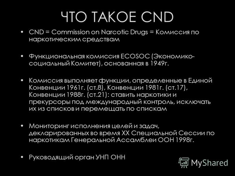 ЧТО ТАКОЕ CND CND = Commission on Narcotic Drugs = Комиссия по наркотическим средствам Функциональная комиссия ECOSOC (Экономико- социальный Комитет), основанная в 1949г. Комиссия выполняет функции, определенные в Единой Конвенции 1961г. (ст.8), Конв