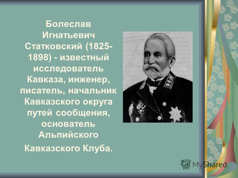 Болеслав Игнатьевич Статковский (1825- 1898) - известный исследователь Кавказа, инженер, писатель, начальник Кавказского округа путей сообщения, основатель Альпийского Кавказского Клуба.