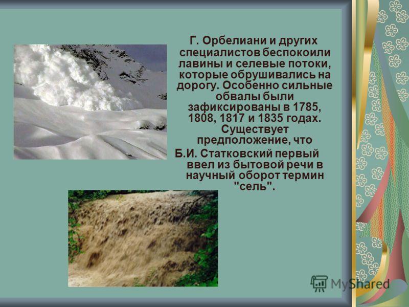 Г. Орбелиани и других специалистов беспокоили лавины и селевые потоки, которые обрушивались на дорогу. Особенно сильные обвалы были зафиксированы в 1785, 1808, 1817 и 1835 годах. Существует предположение, что Б.И. Статковский первый ввел из бытовой р